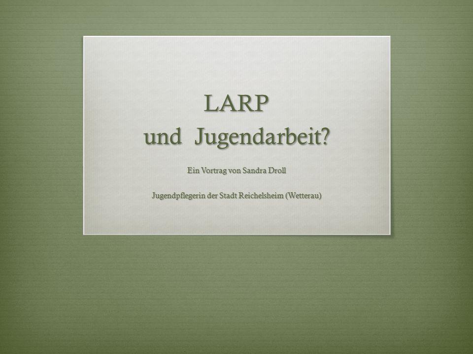 LARP und Jugendarbeit? Ein Vortrag von Sandra Droll Jugendpflegerin der Stadt Reichelsheim (Wetterau)