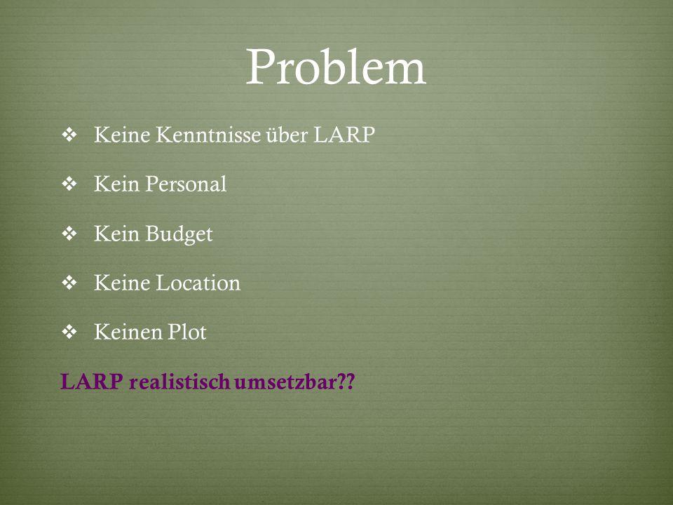 Problem  Keine Kenntnisse über LARP  Kein Personal  Kein Budget  Keine Location  Keinen Plot LARP realistisch umsetzbar??