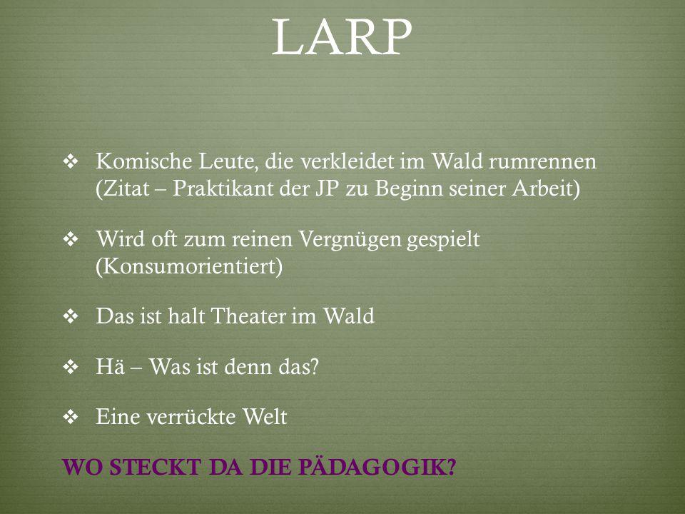 LARP  Komische Leute, die verkleidet im Wald rumrennen (Zitat – Praktikant der JP zu Beginn seiner Arbeit)  Wird oft zum reinen Vergnügen gespielt (Konsumorientiert)  Das ist halt Theater im Wald  Hä – Was ist denn das.
