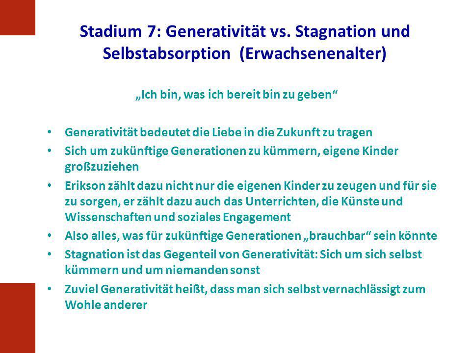 """Stadium 7: Generativität vs. Stagnation und Selbstabsorption (Erwachsenenalter) """"Ich bin, was ich bereit bin zu geben"""" Generativität bedeutet die Lieb"""