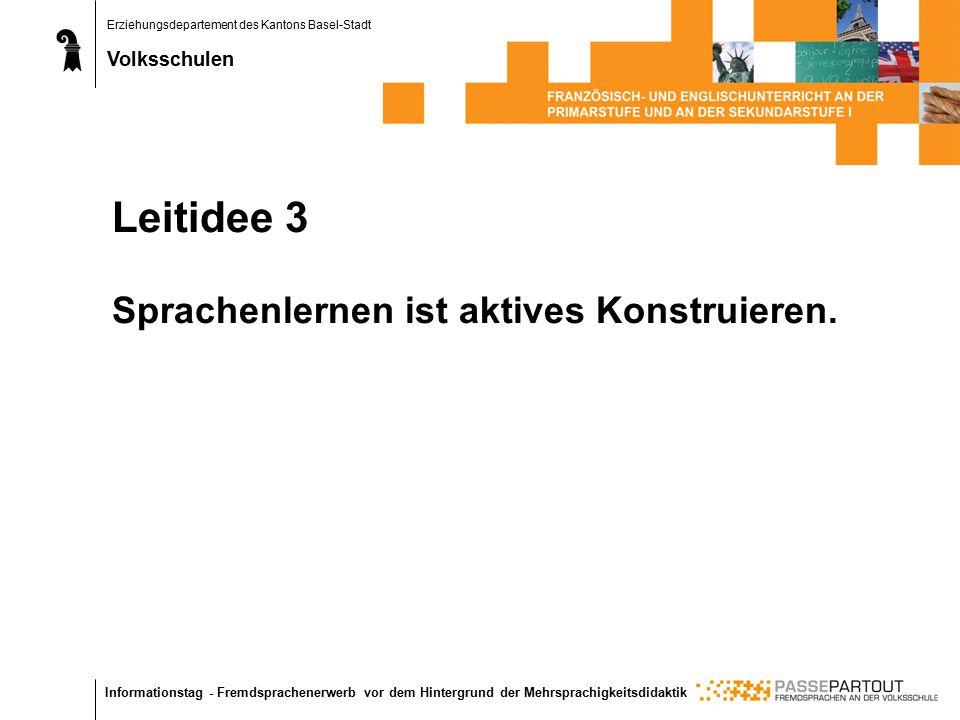 Erziehungsdepartement des Kantons Basel-Stadt Volksschulen Informationstag - Fremdsprachenerwerb vor dem Hintergrund der Mehrsprachigkeitsdidaktik Leitidee 3 Sprachenlernen ist aktives Konstruieren.