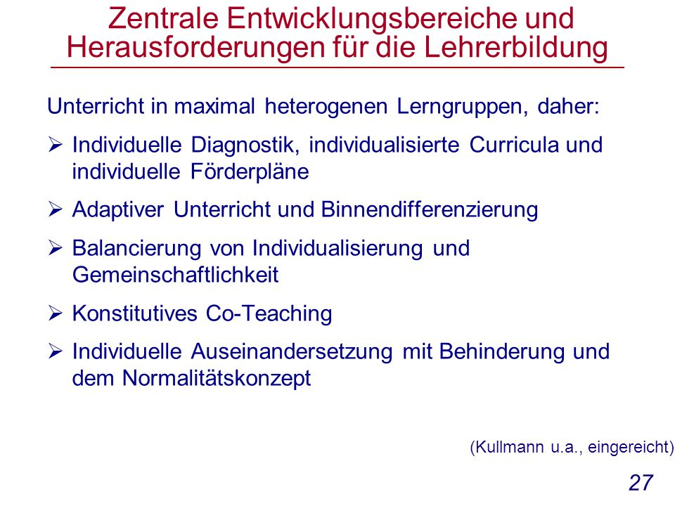 27 Zentrale Entwicklungsbereiche und Herausforderungen für die Lehrerbildung Unterricht in maximal heterogenen Lerngruppen, daher:  Individuelle Diagnostik, individualisierte Curricula und individuelle Förderpläne  Adaptiver Unterricht und Binnendifferenzierung  Balancierung von Individualisierung und Gemeinschaftlichkeit  Konstitutives Co-Teaching  Individuelle Auseinandersetzung mit Behinderung und dem Normalitätskonzept (Kullmann u.a., eingereicht)