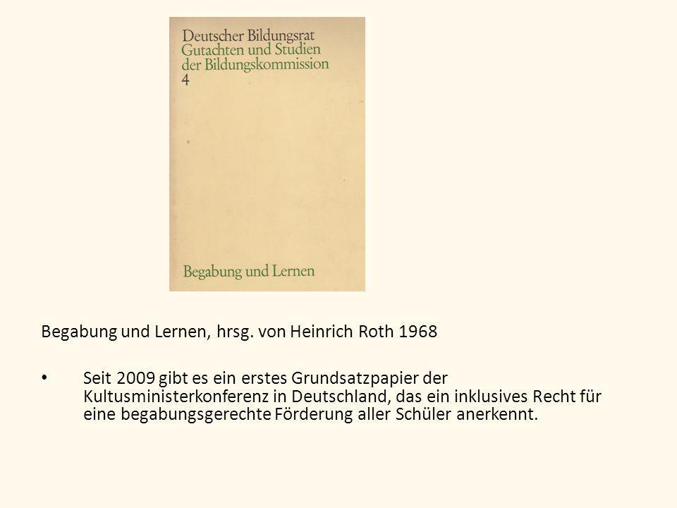 Begabung und Lernen, hrsg. von Heinrich Roth 1968 Seit 2009 gibt es ein erstes Grundsatzpapier der Kultusministerkonferenz in Deutschland, das ein ink