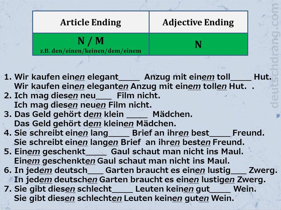 Article EndingAdjective Ending N / M z.B. den/einen/keinen/dem/einem N 1. Wir kaufen einen elegant____ Anzug mit einem toll____ Hut. Wir kaufen einen