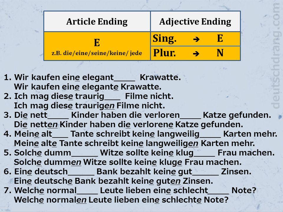 Article EndingAdjective Ending E z.B. die/eine/seine/keine/ jede Sing.  E Plur.  N 1. Wir kaufen eine elegant____ Krawatte. Wir kaufen eine elegante