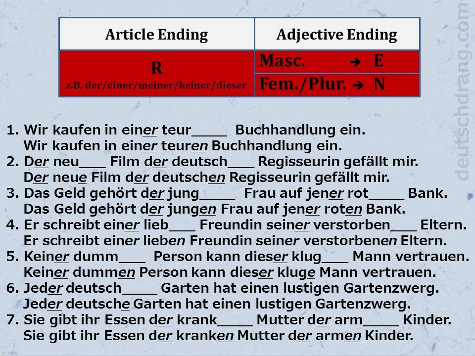 Article EndingAdjective Ending R z.B. der/einer/meiner/keiner/dieser Masc.  E Fem./Plur.  N 1. Wir kaufen in einer teur____ Buchhandlung ein. Wir ka