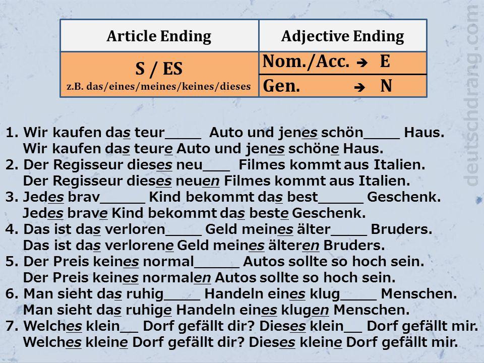 Article EndingAdjective Ending S / ES z.B. das/eines/meines/keines/dieses Nom./Acc.  E Gen.  N 1. Wir kaufen das teur____ Auto und jenes schön____ H