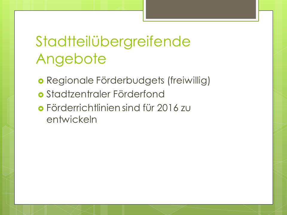 Stadtteilübergreifende Angebote  Regionale Förderbudgets (freiwillig)  Stadtzentraler Förderfond  Förderrichtlinien sind für 2016 zu entwickeln