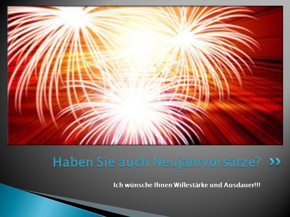 Ich wünsche Ihnen Willestärke und Ausdauer!!! Haben Sie auch Neujahrvorsätze?
