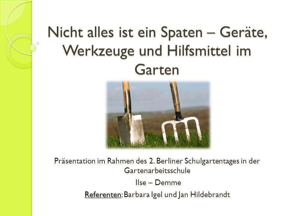 Nicht alles ist ein Spaten – Geräte, Werkzeuge und Hilfsmittel im Garten Präsentation im Rahmen des 2. Berliner Schulgartentages in der Gartenarbeitss
