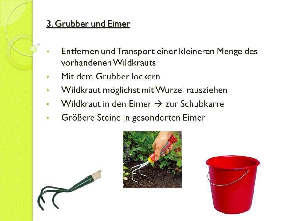3. Grubber und Eimer Entfernen und Transport einer kleineren Menge des vorhandenen Wildkrauts Mit dem Grubber lockern Wildkraut möglichst mit Wurzel r