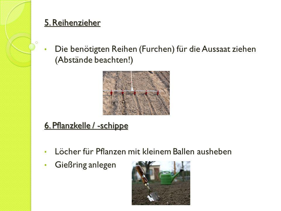 5. Reihenzieher Die benötigten Reihen (Furchen) für die Aussaat ziehen (Abstände beachten!) 6. Pflanzkelle / -schippe Löcher für Pflanzen mit kleinem