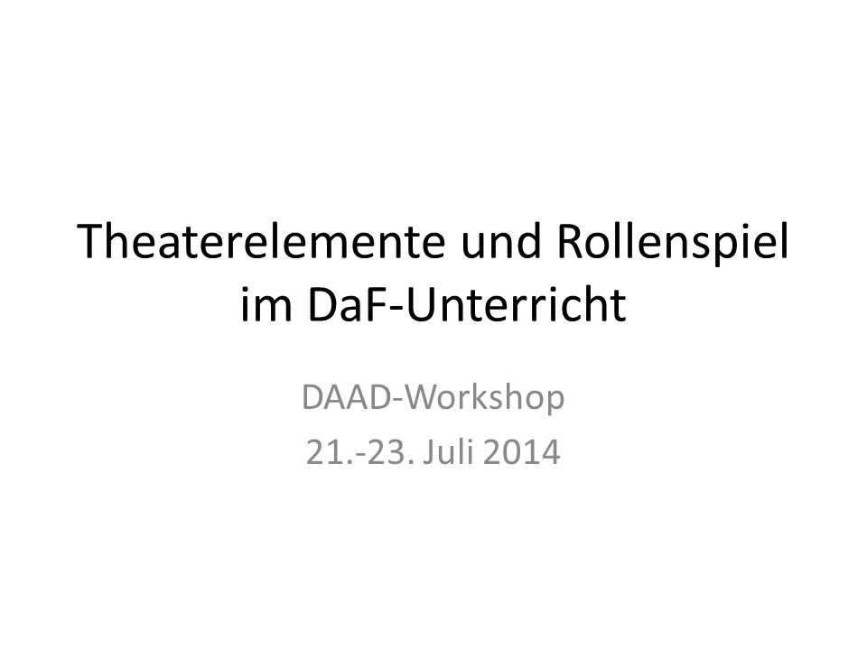 Theaterelemente und Rollenspiel im DaF-Unterricht DAAD-Workshop 21.-23. Juli 2014