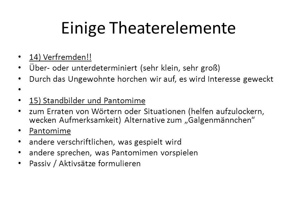 Einige Theaterelemente 14) Verfremden!! Über- oder unterdeterminiert (sehr klein, sehr groß) Durch das Ungewohnte horchen wir auf, es wird Interesse g