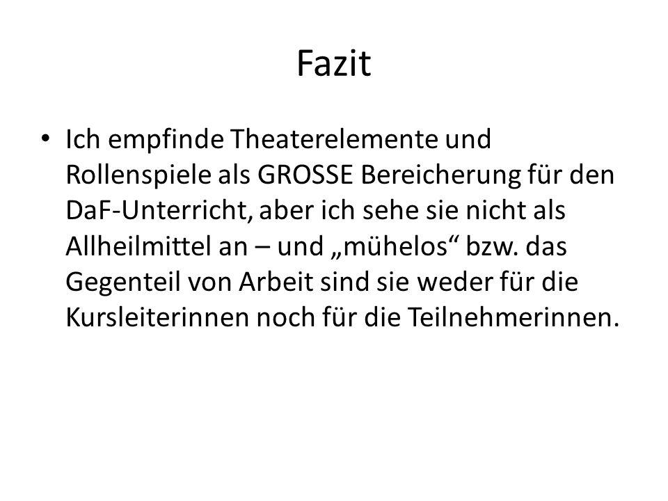 Fazit Ich empfinde Theaterelemente und Rollenspiele als GROSSE Bereicherung für den DaF-Unterricht, aber ich sehe sie nicht als Allheilmittel an – und