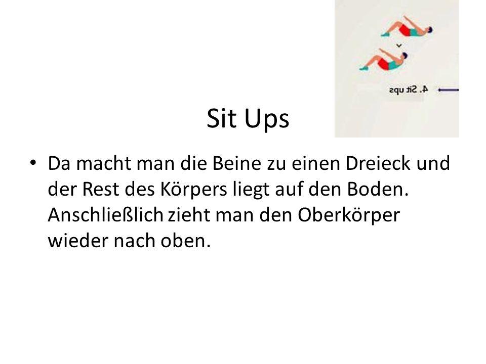 Sit Ups Da macht man die Beine zu einen Dreieck und der Rest des Körpers liegt auf den Boden. Anschließlich zieht man den Oberkörper wieder nach oben.