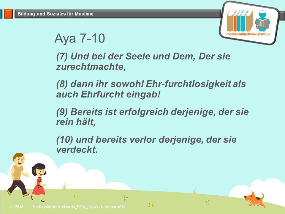 Aya 7-10 (7) Und bei der Seele und Dem, Der sie zurechtmachte, (8) dann ihr sowohl Ehr-furchtlosigkeit als auch Ehrfurcht eingab.
