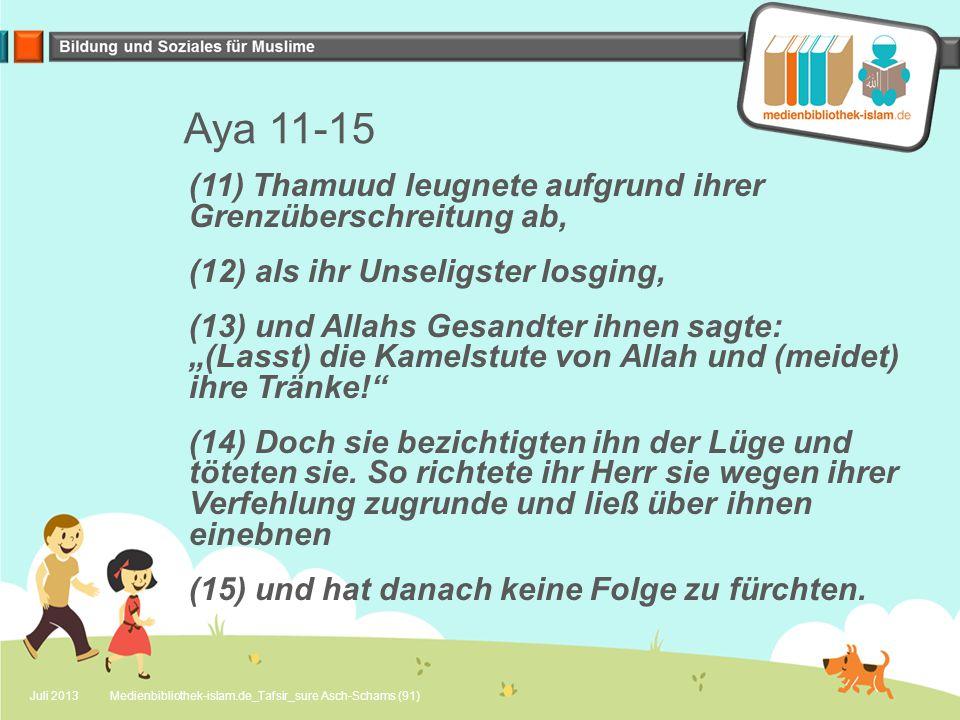 """Aya 11-15 (11) Thamuud leugnete aufgrund ihrer Grenzüberschreitung ab, (12) als ihr Unseligster losging, (13) und Allahs Gesandter ihnen sagte: """"(Lasst) die Kamelstute von Allah und (meidet) ihre Tränke! (14) Doch sie bezichtigten ihn der Lüge und töteten sie."""