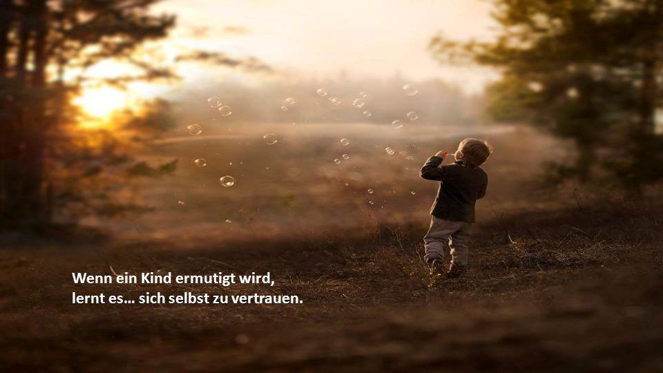 Wenn ein Kind verstanden und toleriert wird, lernt es… geduldig zu sein.
