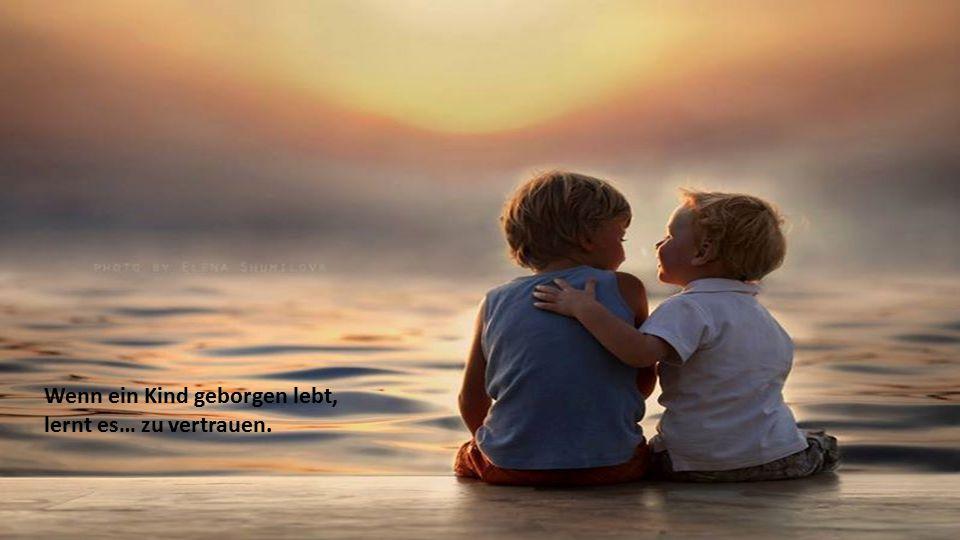 Wenn ein Kind gerecht behandelt wird, lernt es… gerecht zu sein.