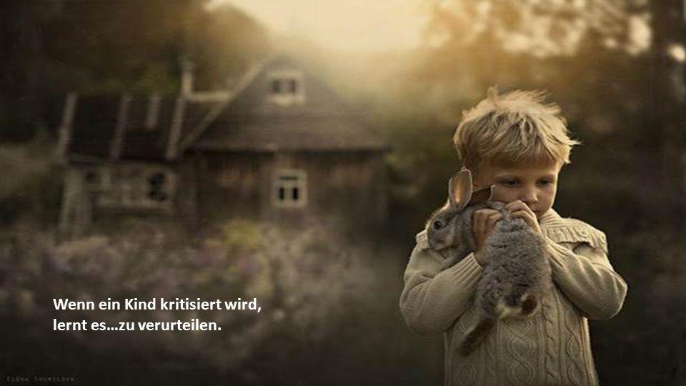 Wenn ein Kind kritisiert wird, lernt es…zu verurteilen.