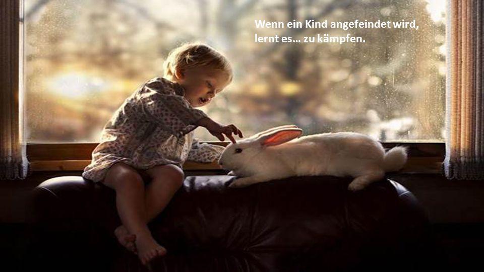 Wenn ein Kind in Freundschaft angenommen wird, lernt es… in der Welt Liebe zu empfinden.