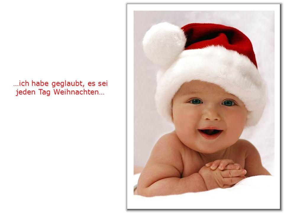 …ich habe geglaubt, es sei jeden Tag Weihnachten…
