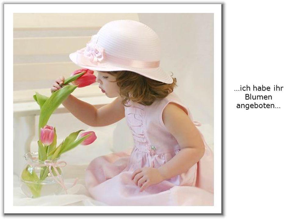 …ich habe ihr Blumen angeboten…
