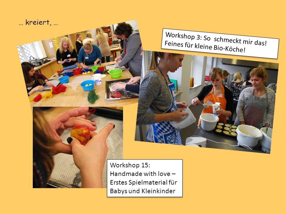 Workshop 3: So schmeckt mir das! Feines für kleine Bio-Köche! Workshop 15: Handmade with love – Erstes Spielmaterial für Babys und Kleinkinder … kreie