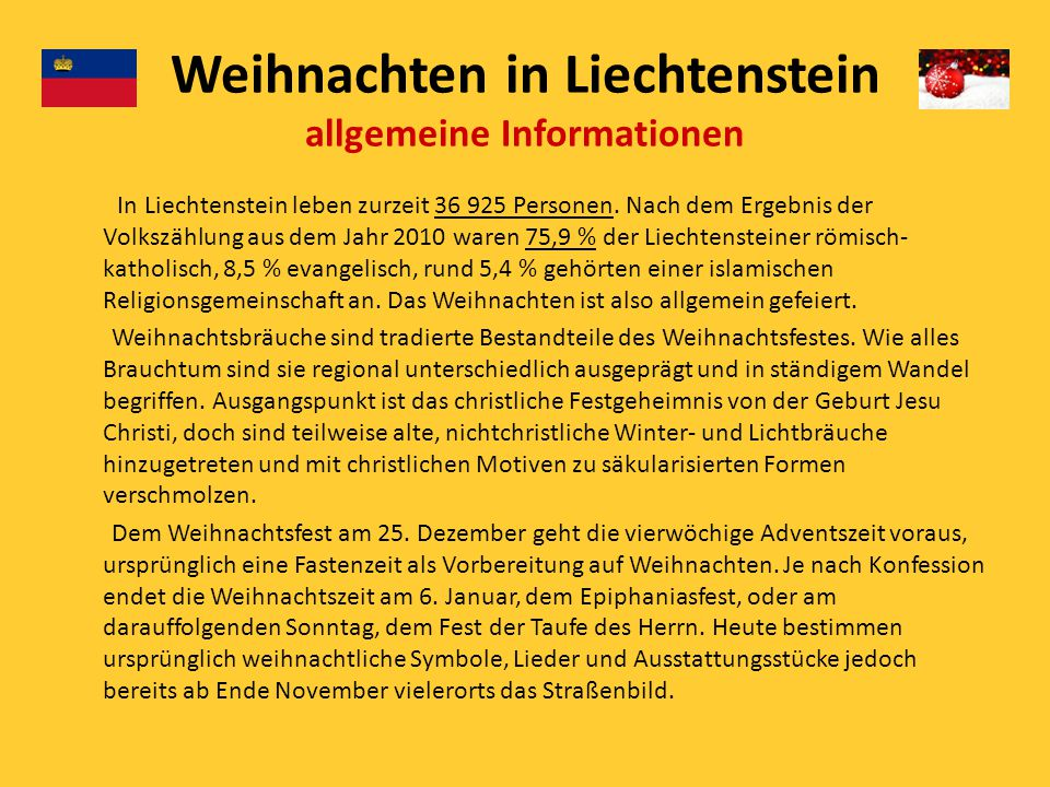 Weihnachten in Liechtenstein allgemeine Informationen In Liechtenstein leben zurzeit 36 925 Personen. Nach dem Ergebnis der Volkszählung aus dem Jahr