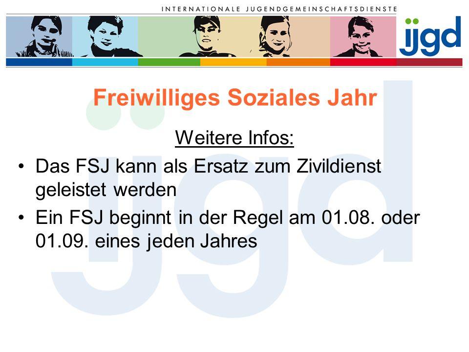 Freiwilliges Soziales Jahr Weitere Infos: Das FSJ kann als Ersatz zum Zivildienst geleistet werden Ein FSJ beginnt in der Regel am 01.08. oder 01.09.