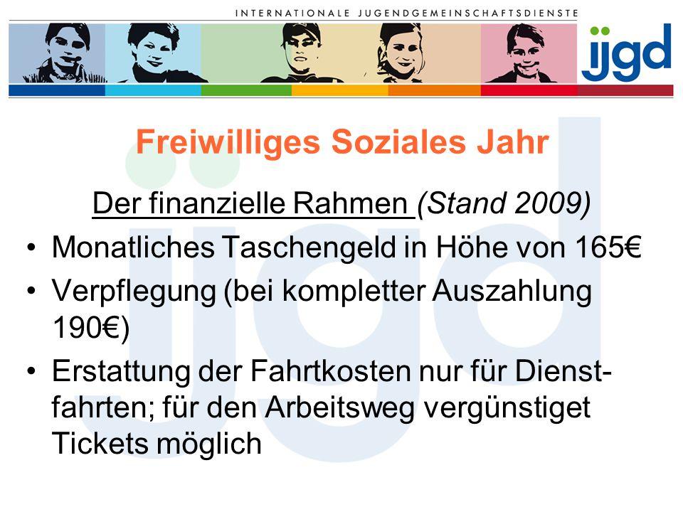 Freiwilliges Soziales Jahr Der finanzielle Rahmen (Stand 2009) Monatliches Taschengeld in Höhe von 165€ Verpflegung (bei kompletter Auszahlung 190€) E