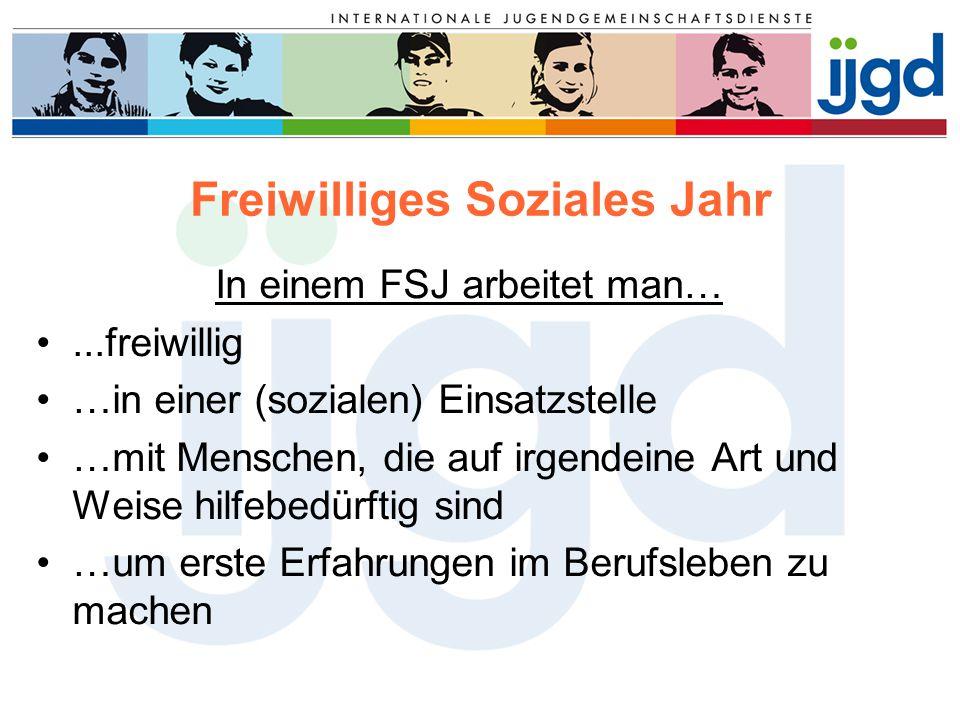 Freiwilliges Soziales Jahr In einem FSJ arbeitet man…...freiwillig …in einer (sozialen) Einsatzstelle …mit Menschen, die auf irgendeine Art und Weise