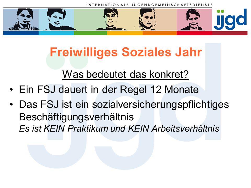 Freiwilliges Soziales Jahr Was bedeutet das konkret? Ein FSJ dauert in der Regel 12 Monate Das FSJ ist ein sozialversicherungspflichtiges Beschäftigun