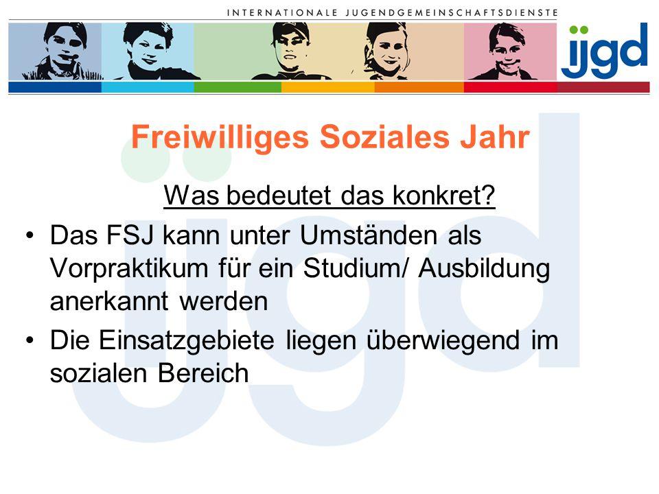 Freiwilliges Soziales Jahr Was bedeutet das konkret? Das FSJ kann unter Umständen als Vorpraktikum für ein Studium/ Ausbildung anerkannt werden Die Ei