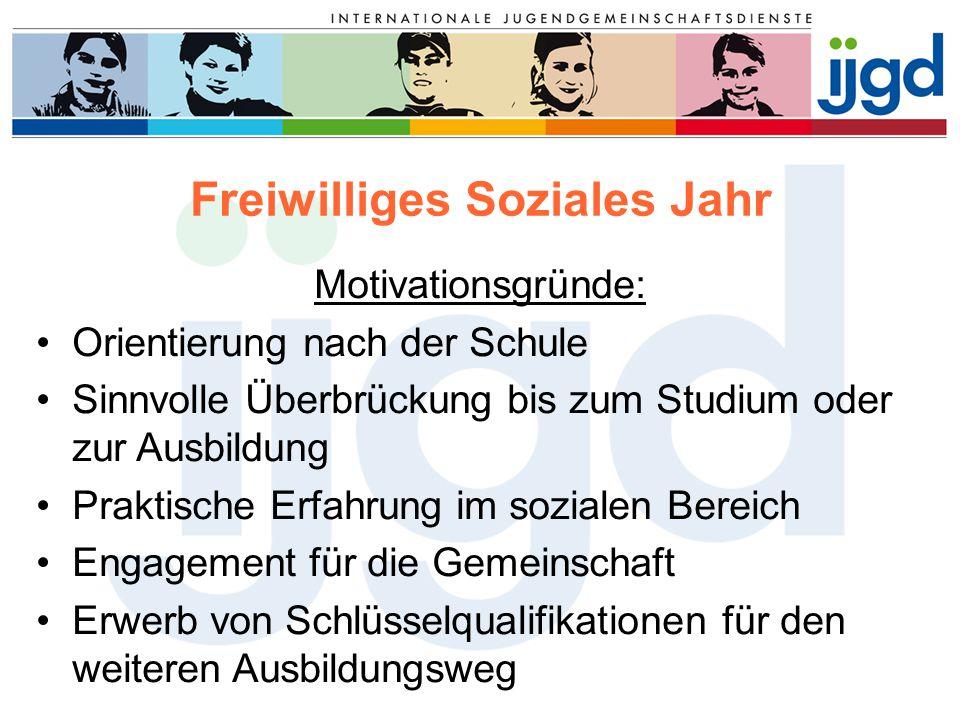 Freiwilliges Soziales Jahr Motivationsgründe: Orientierung nach der Schule Sinnvolle Überbrückung bis zum Studium oder zur Ausbildung Praktische Erfah