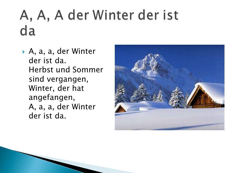  A, a, a, der Winter der ist da. Herbst und Sommer sind vergangen, Winter, der hat angefangen, A, a, a, der Winter der ist da.