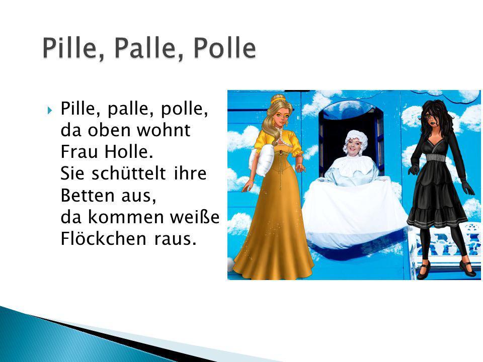  Pille, palle, polle, da oben wohnt Frau Holle. Sie schüttelt ihre Betten aus, da kommen weiße Flöckchen raus.