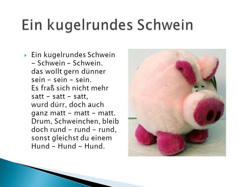  Ein kugelrundes Schwein - Schwein - Schwein. das wollt gern dünner sein - sein - sein. Es fraß sich nicht mehr satt - satt - satt, wurd dürr, doch a