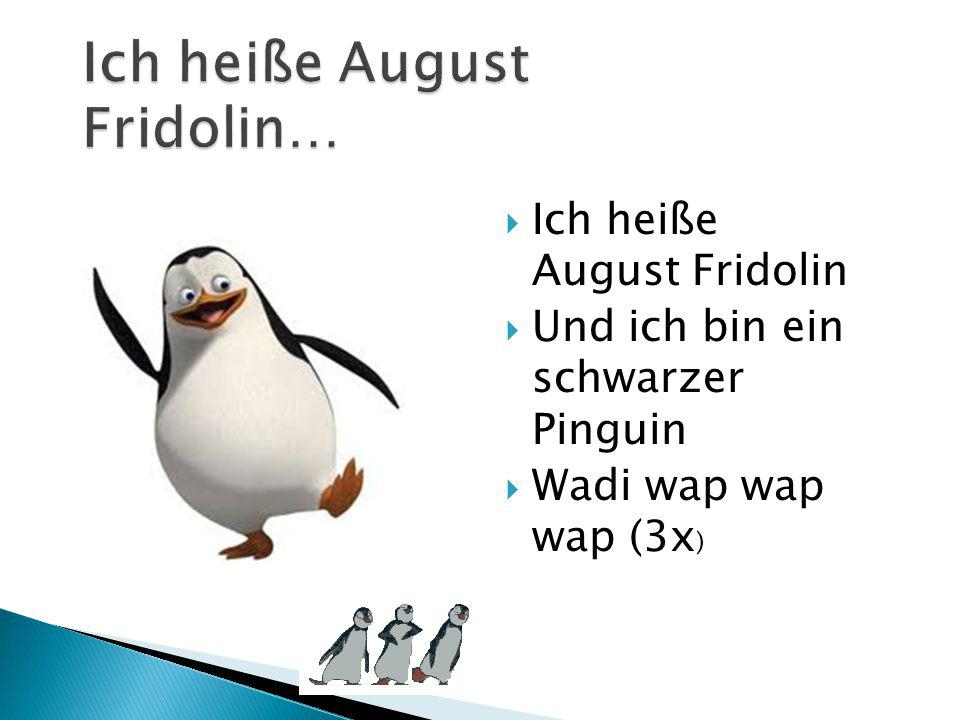  Ich heiße August Fridolin  Und ich bin ein schwarzer Pinguin  Wadi wap wap wap (3x )