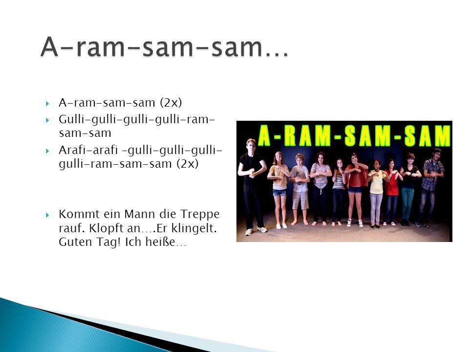  A-ram-sam-sam (2x)  Gulli-gulli-gulli-gulli-ram- sam-sam  Arafi-arafi –gulli-gulli-gulli- gulli-ram-sam-sam (2x)  Kommt ein Mann die Treppe rauf.