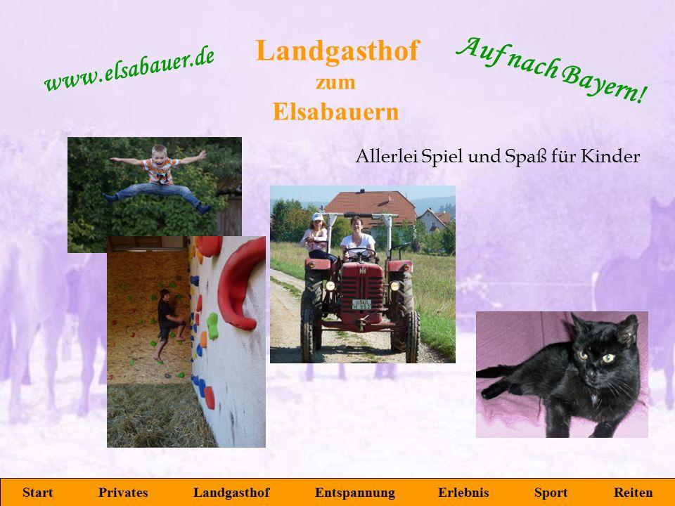 Landgasthof zum Elsabauern Start Privates Landgasthof Entspannung Erlebnis Sport Reiten www.elsabauer.de Auf nach Bayern! Allerlei Spiel und Spaß für
