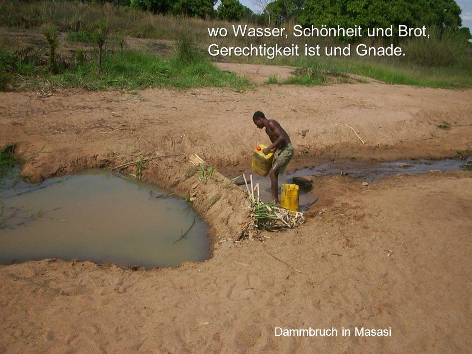 wo Wasser, Schönheit und Brot, Gerechtigkeit ist und Gnade. Dammbruch in Masasi