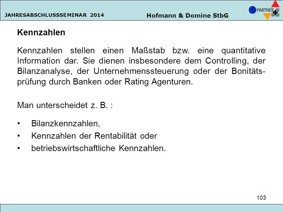 Hofmann & Domine StbG JAHRESABSCHLUSSSEMINAR 2014 103 Kennzahlen Kennzahlen stellen einen Maßstab bzw. eine quantitative Information dar. Sie dienen i