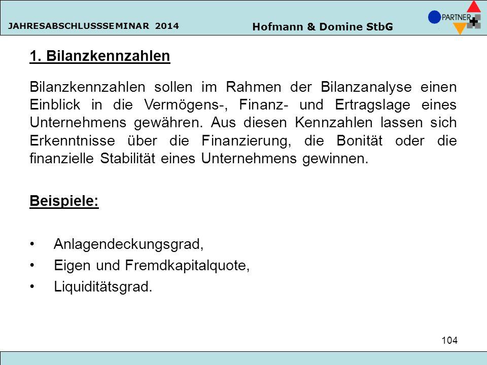 Hofmann & Domine StbG JAHRESABSCHLUSSSEMINAR 2014 104 1. Bilanzkennzahlen Bilanzkennzahlen sollen im Rahmen der Bilanzanalyse einen Einblick in die Ve