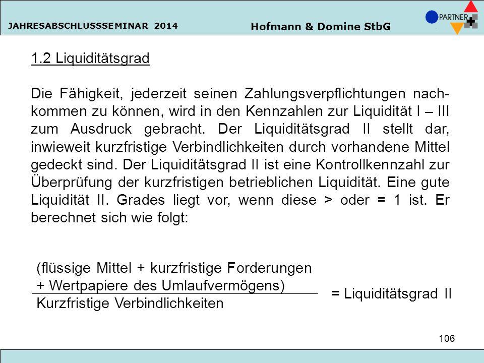 Hofmann & Domine StbG JAHRESABSCHLUSSSEMINAR 2014 106 1.2 Liquiditätsgrad Die Fähigkeit, jederzeit seinen Zahlungsverpflichtungen nach- kommen zu könn