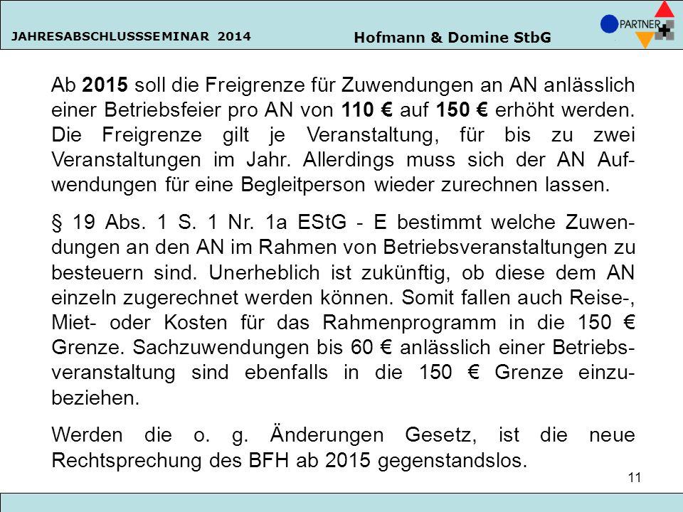 Hofmann & Domine StbG JAHRESABSCHLUSSSEMINAR 2014 11 Ab 2015 soll die Freigrenze für Zuwendungen an AN anlässlich einer Betriebsfeier pro AN von 110 €