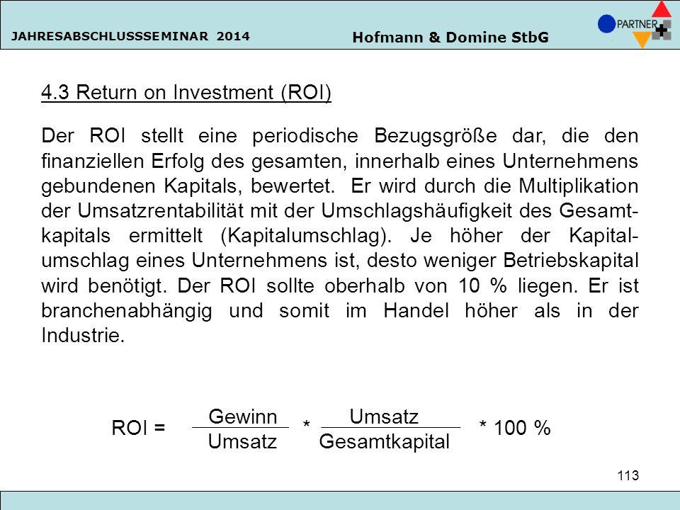 Hofmann & Domine StbG JAHRESABSCHLUSSSEMINAR 2014 113 4.3 Return on Investment (ROI) Der ROI stellt eine periodische Bezugsgröße dar, die den finanzie