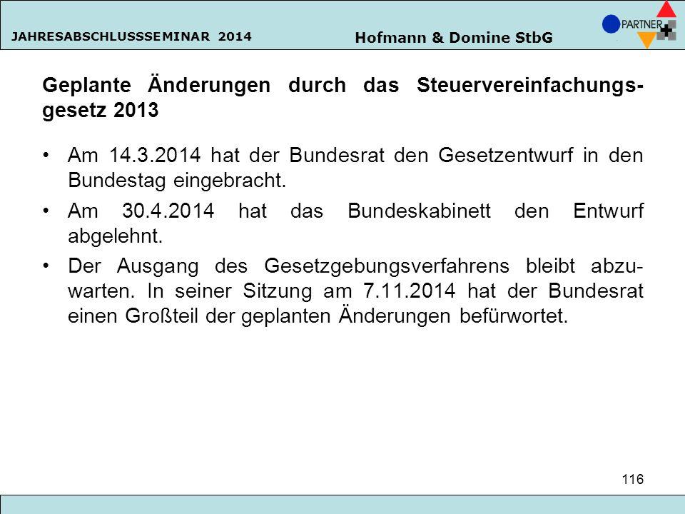 Hofmann & Domine StbG JAHRESABSCHLUSSSEMINAR 2014 116 Geplante Änderungen durch das Steuervereinfachungs- gesetz 2013 Am 14.3.2014 hat der Bundesrat d