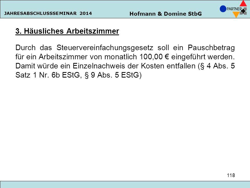Hofmann & Domine StbG JAHRESABSCHLUSSSEMINAR 2014 118 3. Häusliches Arbeitszimmer Durch das Steuervereinfachungsgesetz soll ein Pauschbetrag für ein A
